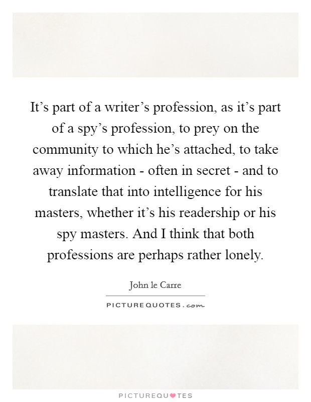 It's part of a writer's profession, as it's part of a spy's profession, to prey on the community to which he's attached, to take away information - often in secret - and to translate that into intelligence for his masters, whether it's his readership or his spy masters. And I think that both professions are perhaps rather lonely Picture Quote #1