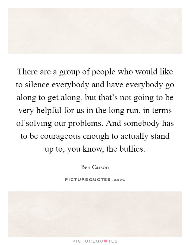 There are a group of people who would like to silence everybody and have everybody go along to get along, but that's not going to be very helpful for us in the long run, in terms of solving our problems. And somebody has to be courageous enough to actually stand up to, you know, the bullies Picture Quote #1