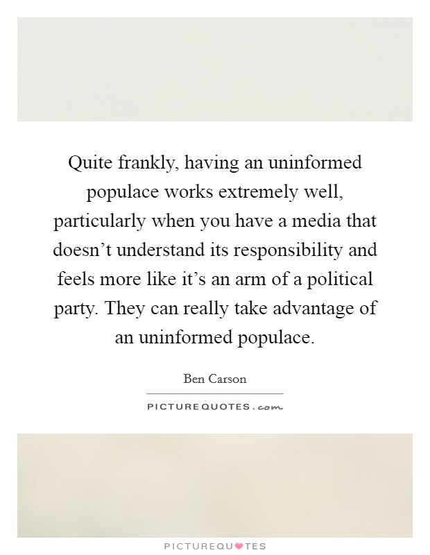Quite frankly, having an uninformed populace works extremely well, particularly when you have a media that doesn't understand its responsibility and feels more like it's an arm of a political party. They can really take advantage of an uninformed populace Picture Quote #1