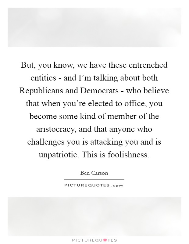 But, you know, we have these entrenched entities - and I'm talking about both Republicans and Democrats - who believe that when you're elected to office, you become some kind of member of the aristocracy, and that anyone who challenges you is attacking you and is unpatriotic. This is foolishness Picture Quote #1