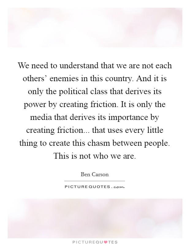We need to understand that we are not each others' enemies in this country. And it is only the political class that derives its power by creating friction. It is only the media that derives its importance by creating friction... that uses every little thing to create this chasm between people. This is not who we are Picture Quote #1