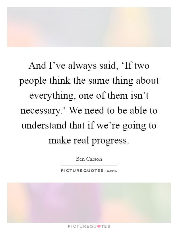 And I've always said, 'If two people think the same thing about everything, one of them isn't necessary.' We need to be able to understand that if we're going to make real progress Picture Quote #1