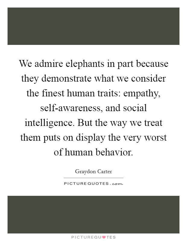 We admire elephants in part because they demonstrate what we consider the finest human traits: empathy, self-awareness, and social intelligence. But the way we treat them puts on display the very worst of human behavior Picture Quote #1