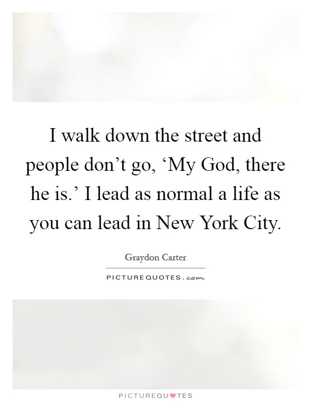 I walk down the street and people don't go, 'My God, there he is.' I lead as normal a life as you can lead in New York City Picture Quote #1