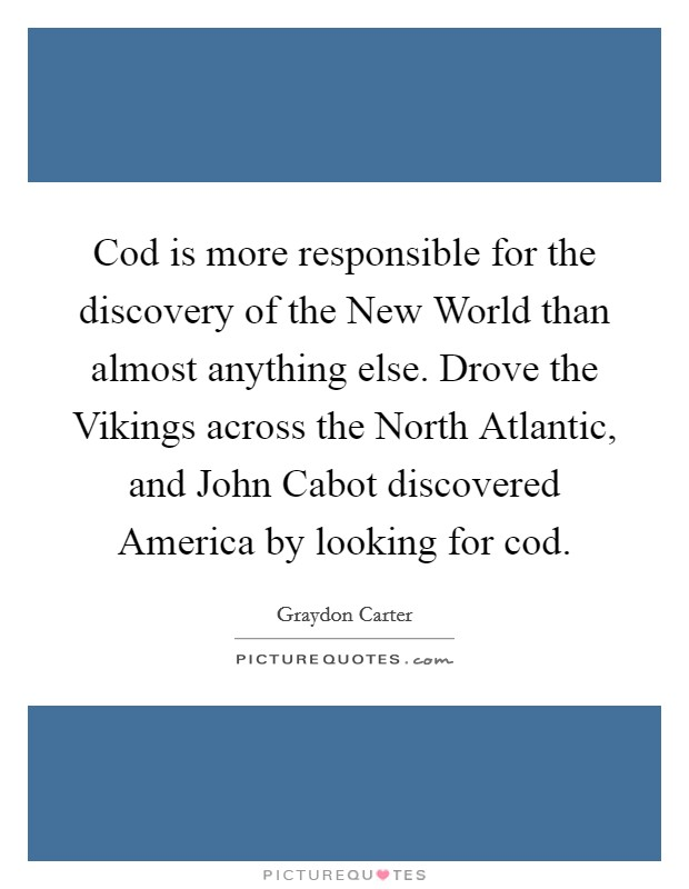 Cod is more responsible for the discovery of the New World than almost anything else. Drove the Vikings across the North Atlantic, and John Cabot discovered America by looking for cod Picture Quote #1