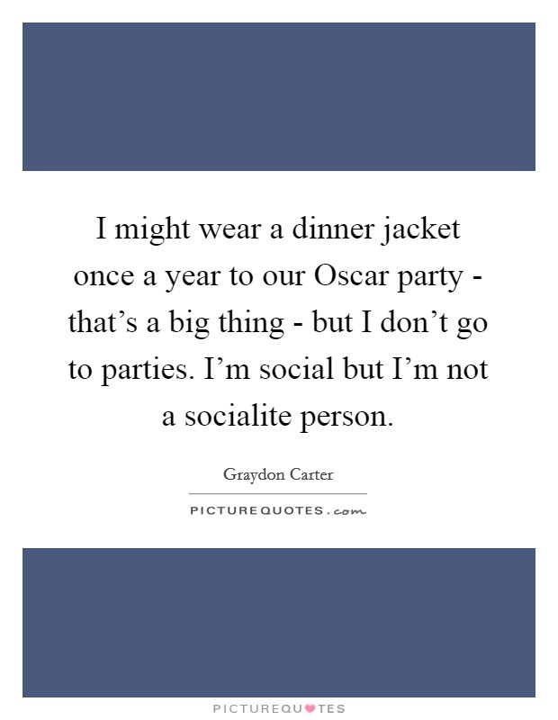 I might wear a dinner jacket once a year to our Oscar party - that's a big thing - but I don't go to parties. I'm social but I'm not a socialite person Picture Quote #1