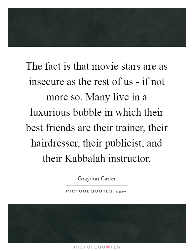 The fact is that movie stars are as insecure as the rest of us - if not more so. Many live in a luxurious bubble in which their best friends are their trainer, their hairdresser, their publicist, and their Kabbalah instructor Picture Quote #1