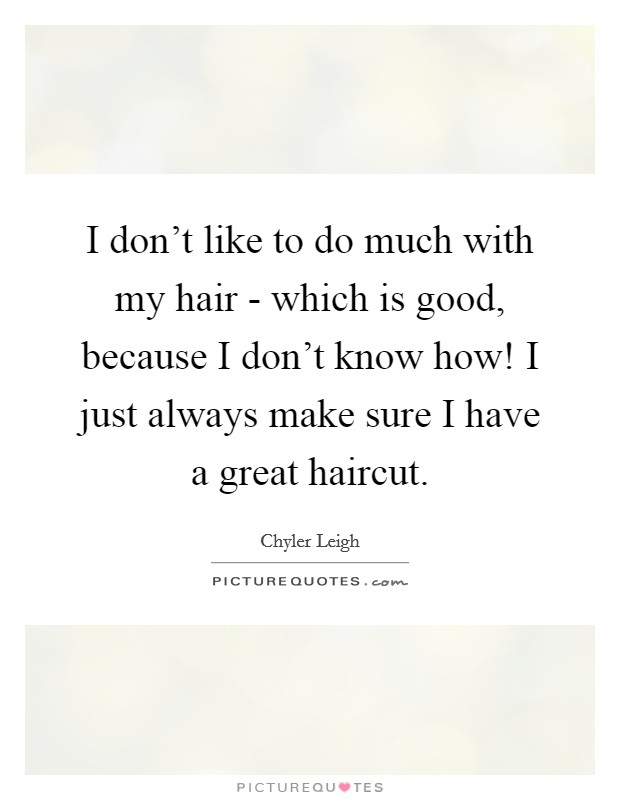 I don't like to do much with my hair - which is good, because I don't know how! I just always make sure I have a great haircut Picture Quote #1