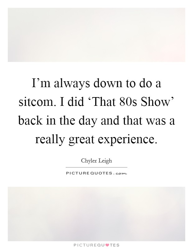 I'm always down to do a sitcom. I did 'That  80s Show' back in the day and that was a really great experience Picture Quote #1