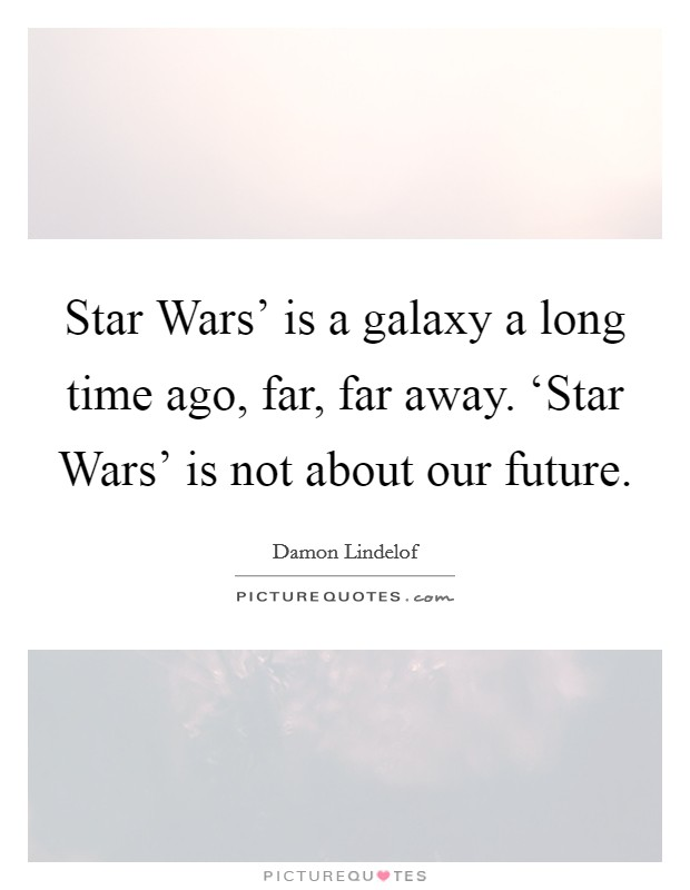 Star Wars' is a galaxy a long time ago, far, far away. 'Star Wars' is not about our future Picture Quote #1