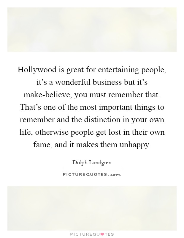 Hollywood is great for entertaining people, it's a wonderful business but it's make-believe, you must remember that. That's one of the most important things to remember and the distinction in your own life, otherwise people get lost in their own fame, and it makes them unhappy Picture Quote #1