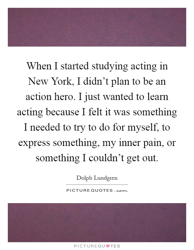 When I started studying acting in New York, I didn't plan to be an action hero. I just wanted to learn acting because I felt it was something I needed to try to do for myself, to express something, my inner pain, or something I couldn't get out Picture Quote #1