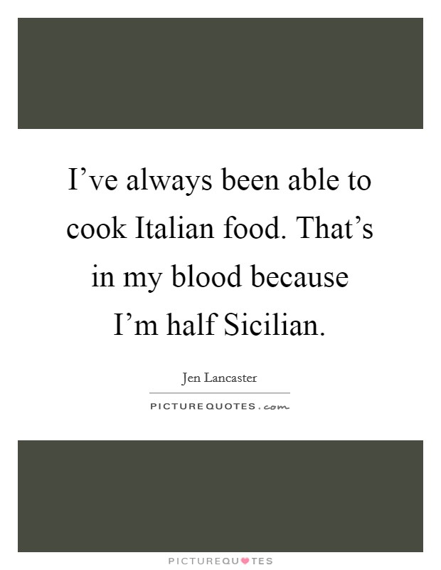 I've always been able to cook Italian food. That's in my blood because I'm half Sicilian Picture Quote #1