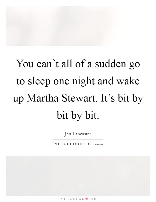 You can't all of a sudden go to sleep one night and wake up Martha Stewart. It's bit by bit by bit Picture Quote #1