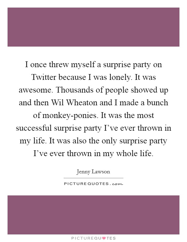 I once threw myself a surprise party on Twitter because I was lonely. It was awesome. Thousands of people showed up and then Wil Wheaton and I made a bunch of monkey-ponies. It was the most successful surprise party I've ever thrown in my life. It was also the only surprise party I've ever thrown in my whole life Picture Quote #1