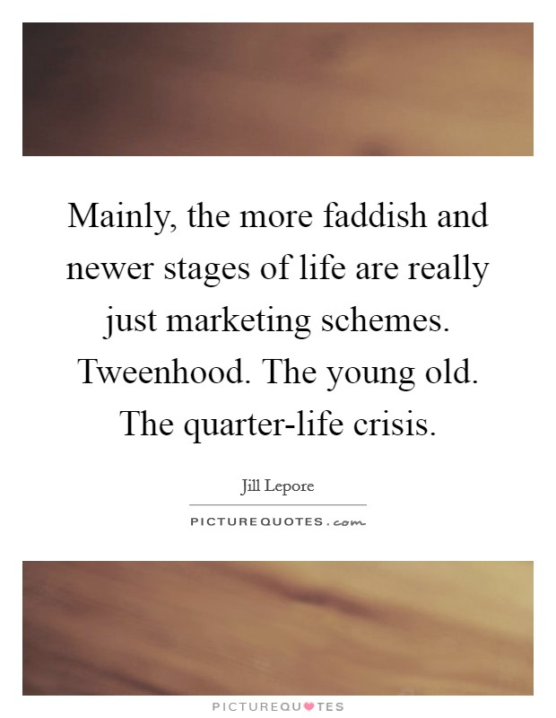 Mainly, the more faddish and newer stages of life are really just marketing schemes. Tweenhood. The young old. The quarter-life crisis Picture Quote #1