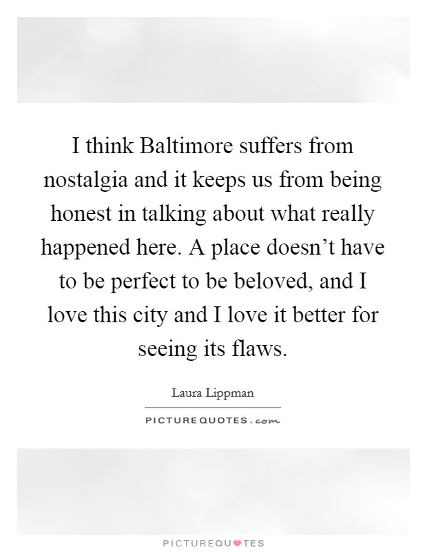 I think Baltimore suffers from nostalgia and it keeps us from being honest in talking about what really happened here. A place doesn't have to be perfect to be beloved, and I love this city and I love it better for seeing its flaws Picture Quote #1