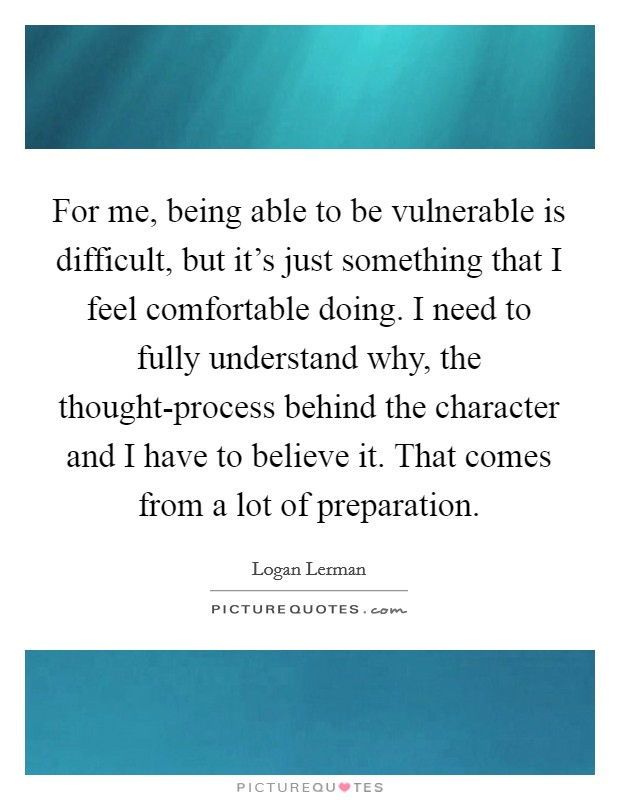 For me, being able to be vulnerable is difficult, but it's just something that I feel comfortable doing. I need to fully understand why, the thought-process behind the character and I have to believe it. That comes from a lot of preparation Picture Quote #1
