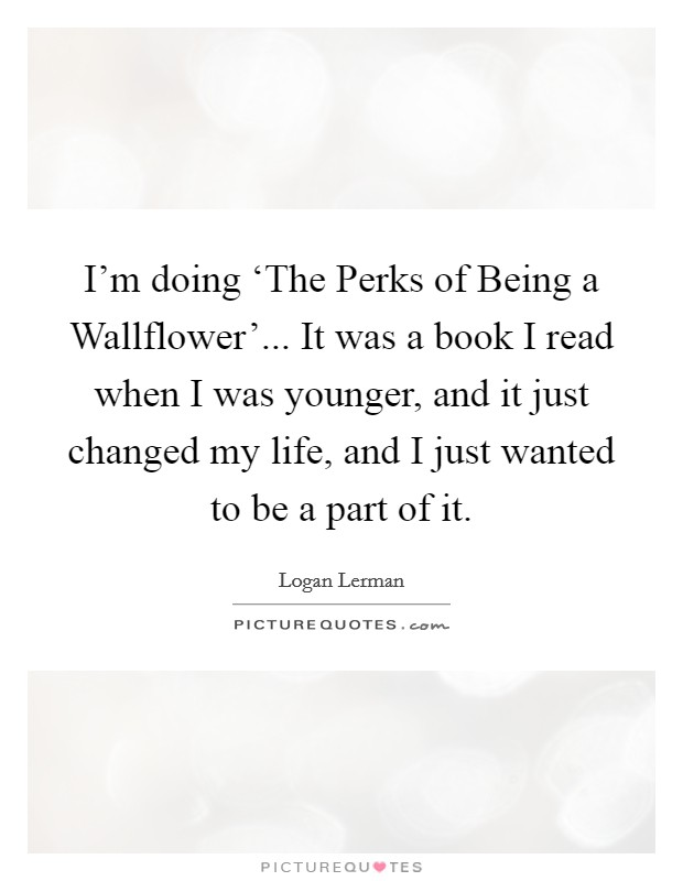 I'm doing 'The Perks of Being a Wallflower'... It was a book I read when I was younger, and it just changed my life, and I just wanted to be a part of it Picture Quote #1