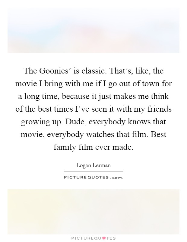 The Goonies' is classic. That's, like, the movie I bring with me if I go out of town for a long time, because it just makes me think of the best times I've seen it with my friends growing up. Dude, everybody knows that movie, everybody watches that film. Best family film ever made Picture Quote #1