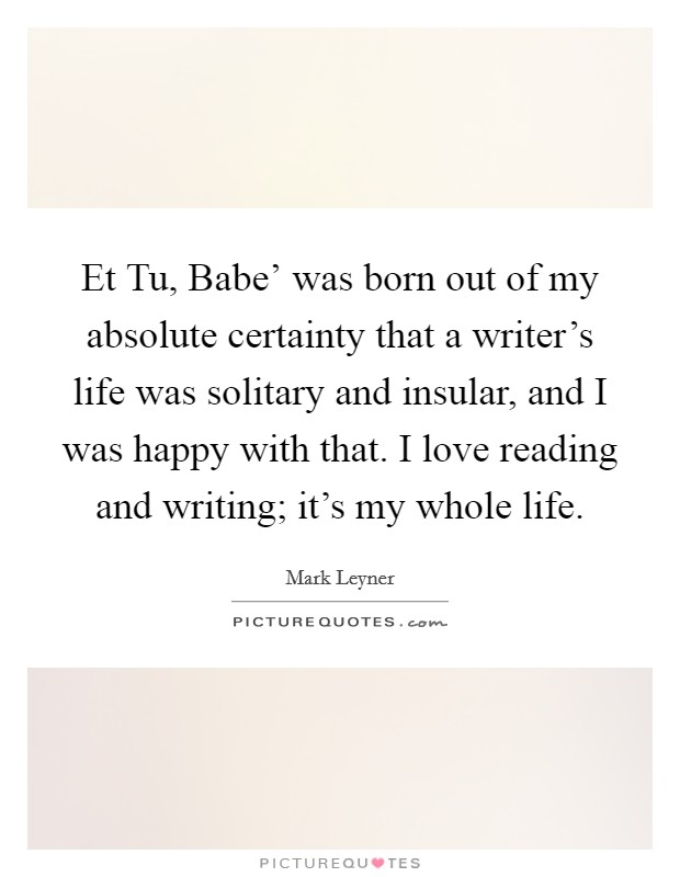 Et Tu, Babe' was born out of my absolute certainty that a writer's life was solitary and insular, and I was happy with that. I love reading and writing; it's my whole life Picture Quote #1