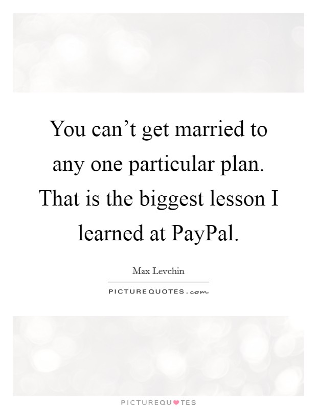 You can't get married to any one particular plan. That is the biggest lesson I learned at PayPal Picture Quote #1