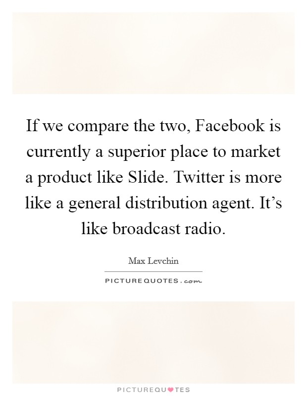 If we compare the two, Facebook is currently a superior place to market a product like Slide. Twitter is more like a general distribution agent. It's like broadcast radio Picture Quote #1