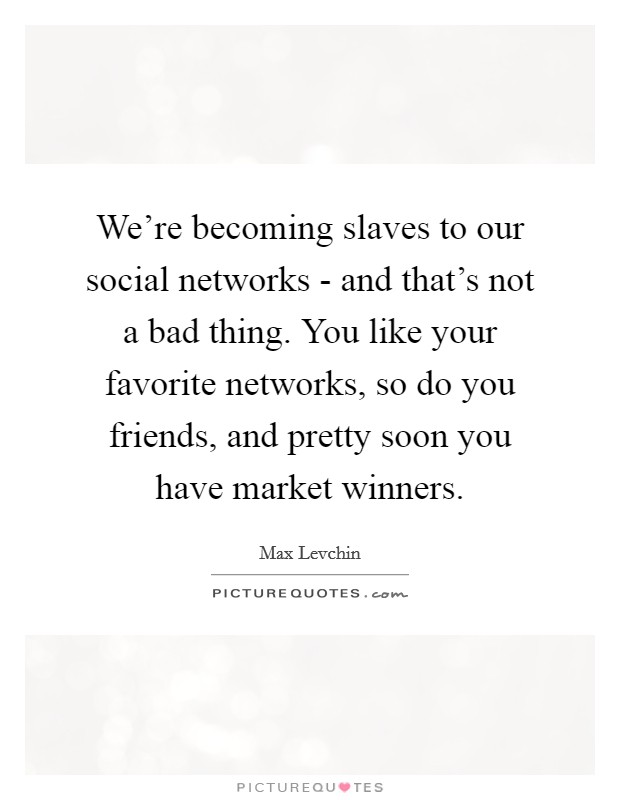 We're becoming slaves to our social networks - and that's not a bad thing. You like your favorite networks, so do you friends, and pretty soon you have market winners Picture Quote #1