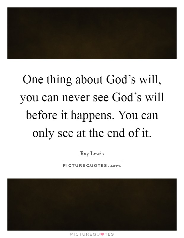 One thing about God's will, you can never see God's will before it happens. You can only see at the end of it Picture Quote #1
