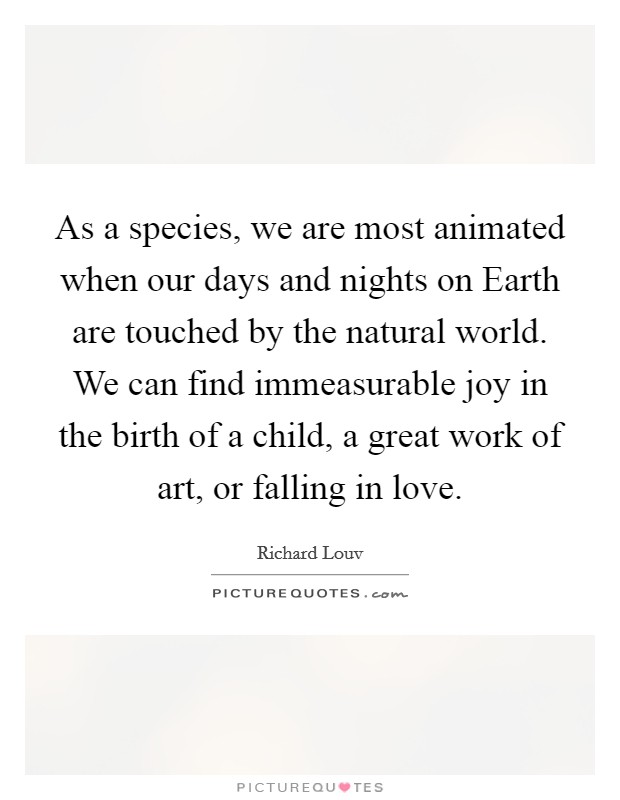 As a species, we are most animated when our days and nights on Earth are touched by the natural world. We can find immeasurable joy in the birth of a child, a great work of art, or falling in love Picture Quote #1