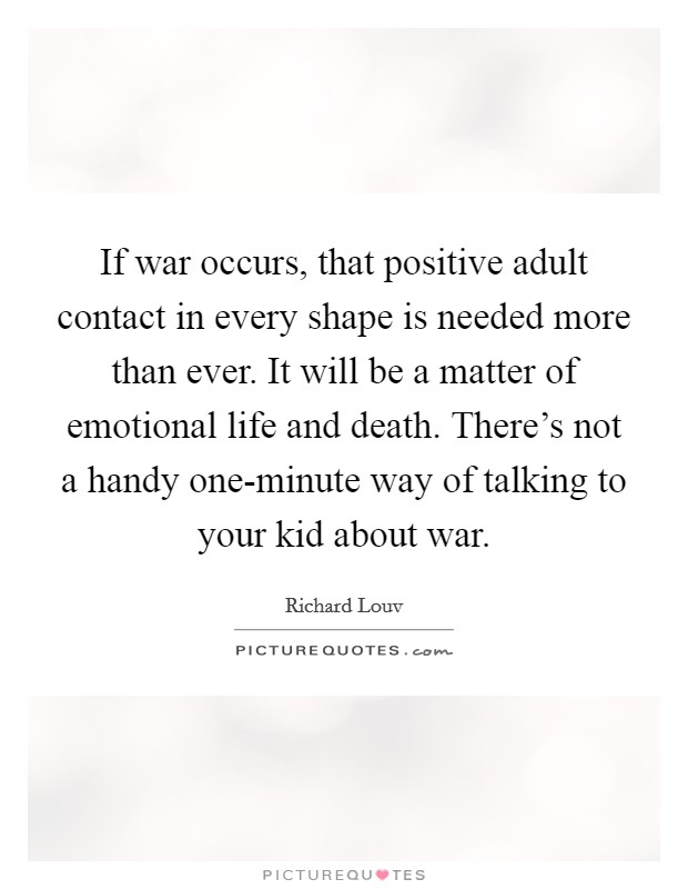 If war occurs, that positive adult contact in every shape is needed more than ever. It will be a matter of emotional life and death. There's not a handy one-minute way of talking to your kid about war Picture Quote #1