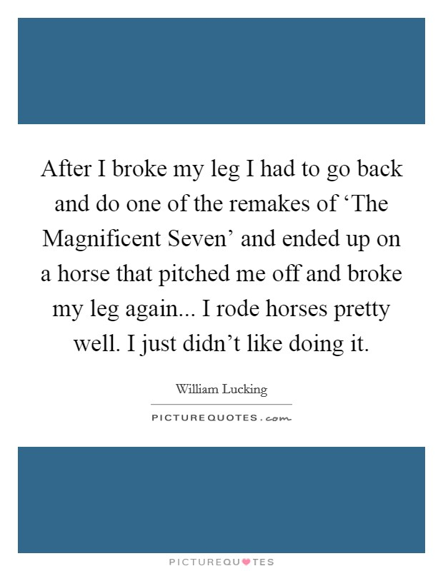 After I broke my leg I had to go back and do one of the remakes of 'The Magnificent Seven' and ended up on a horse that pitched me off and broke my leg again... I rode horses pretty well. I just didn't like doing it Picture Quote #1