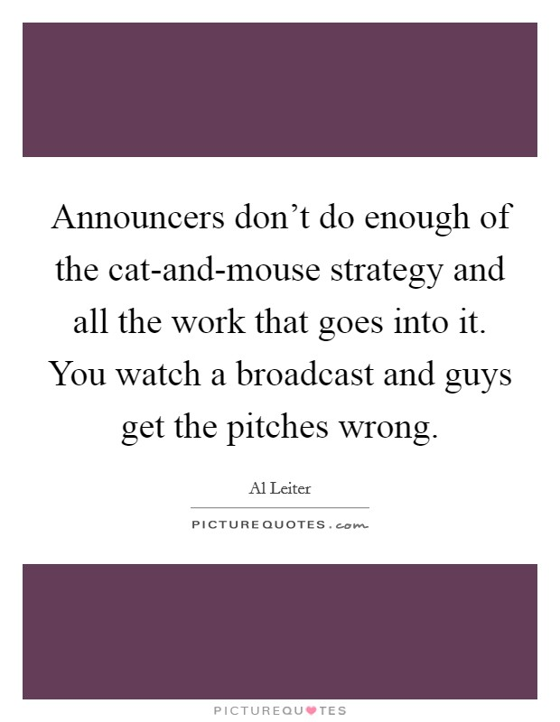 Announcers don't do enough of the cat-and-mouse strategy and all the work that goes into it. You watch a broadcast and guys get the pitches wrong Picture Quote #1