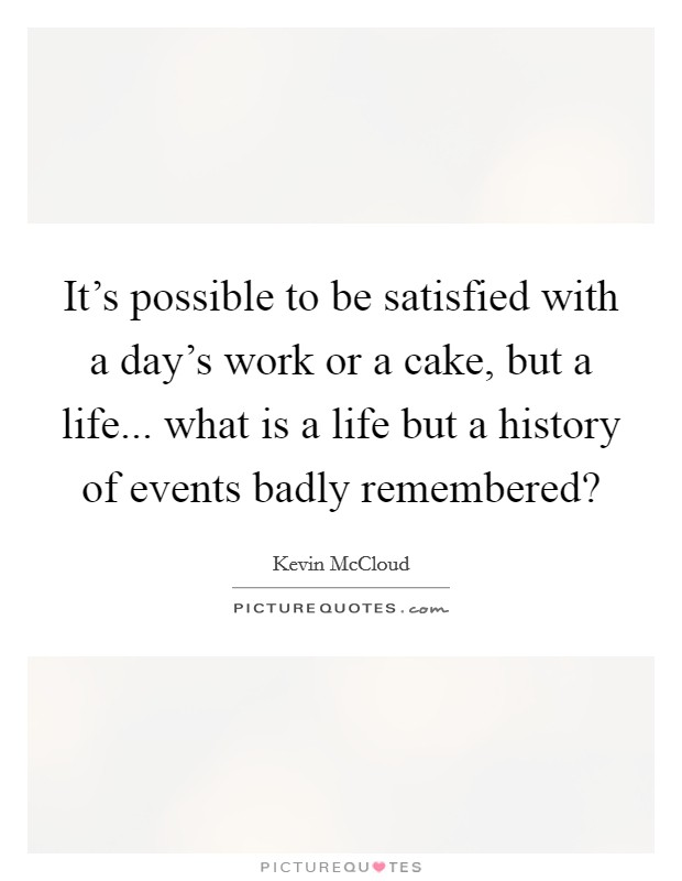 It's possible to be satisfied with a day's work or a cake, but a life... what is a life but a history of events badly remembered? Picture Quote #1