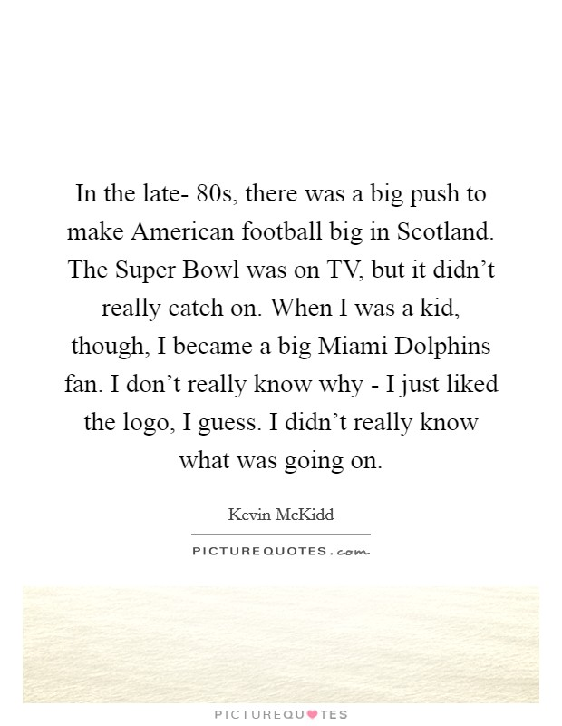 In the late- 80s, there was a big push to make American football big in Scotland. The Super Bowl was on TV, but it didn't really catch on. When I was a kid, though, I became a big Miami Dolphins fan. I don't really know why - I just liked the logo, I guess. I didn't really know what was going on Picture Quote #1