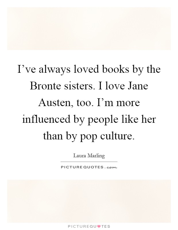 I've always loved books by the Bronte sisters. I love Jane Austen, too. I'm more influenced by people like her than by pop culture Picture Quote #1