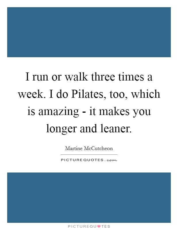 I run or walk three times a week. I do Pilates, too, which is amazing - it makes you longer and leaner Picture Quote #1