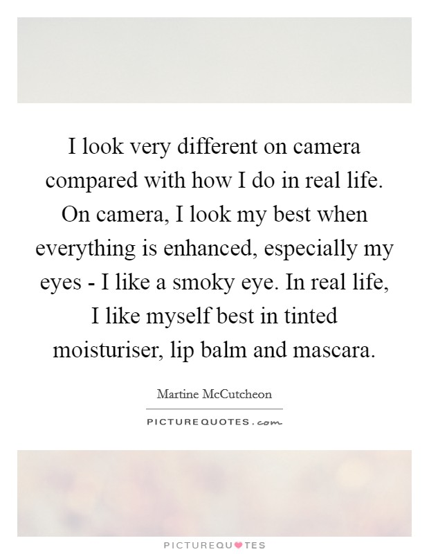 I look very different on camera compared with how I do in real life. On camera, I look my best when everything is enhanced, especially my eyes - I like a smoky eye. In real life, I like myself best in tinted moisturiser, lip balm and mascara Picture Quote #1