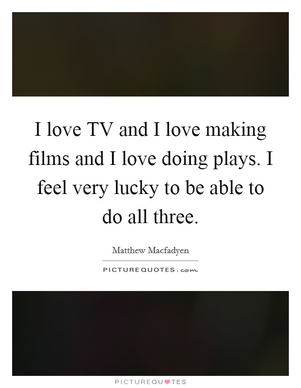 I love TV and I love making films and I love doing plays. I feel very lucky to be able to do all three Picture Quote #1