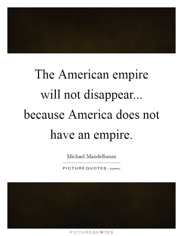 The American empire will not disappear... because America does not have an empire Picture Quote #1