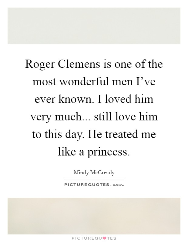 Roger Clemens is one of the most wonderful men I've ever known. I loved him very much... still love him to this day. He treated me like a princess Picture Quote #1