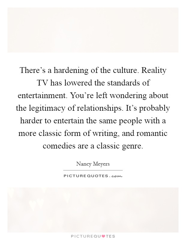 There's a hardening of the culture. Reality TV has lowered the standards of entertainment. You're left wondering about the legitimacy of relationships. It's probably harder to entertain the same people with a more classic form of writing, and romantic comedies are a classic genre Picture Quote #1
