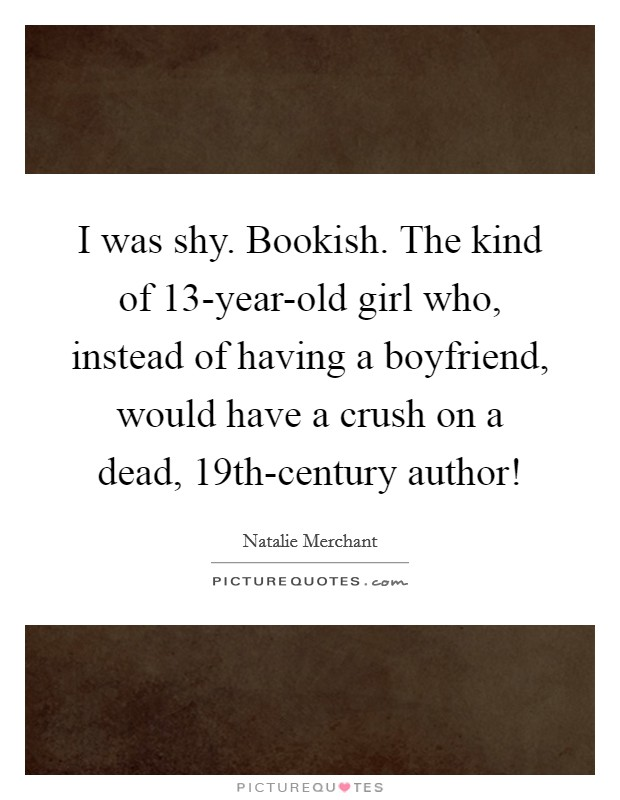 I was shy. Bookish. The kind of 13-year-old girl who, instead of having a boyfriend, would have a crush on a dead, 19th-century author! Picture Quote #1
