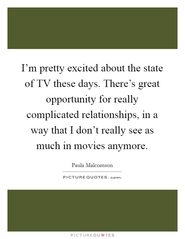 I'm pretty excited about the state of TV these days. There's great opportunity for really complicated relationships, in a way that I don't really see as much in movies anymore Picture Quote #1