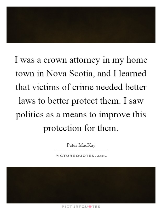 I was a crown attorney in my home town in Nova Scotia, and I learned that victims of crime needed better laws to better protect them. I saw politics as a means to improve this protection for them Picture Quote #1