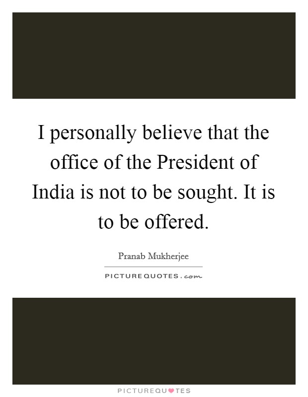 I personally believe that the office of the President of India is not to be sought. It is to be offered Picture Quote #1