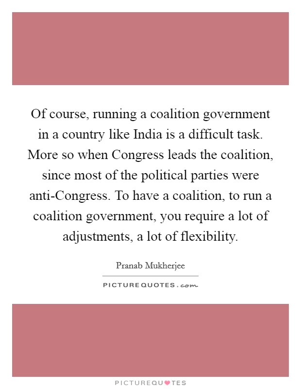 Of course, running a coalition government in a country like India is a difficult task. More so when Congress leads the coalition, since most of the political parties were anti-Congress. To have a coalition, to run a coalition government, you require a lot of adjustments, a lot of flexibility Picture Quote #1