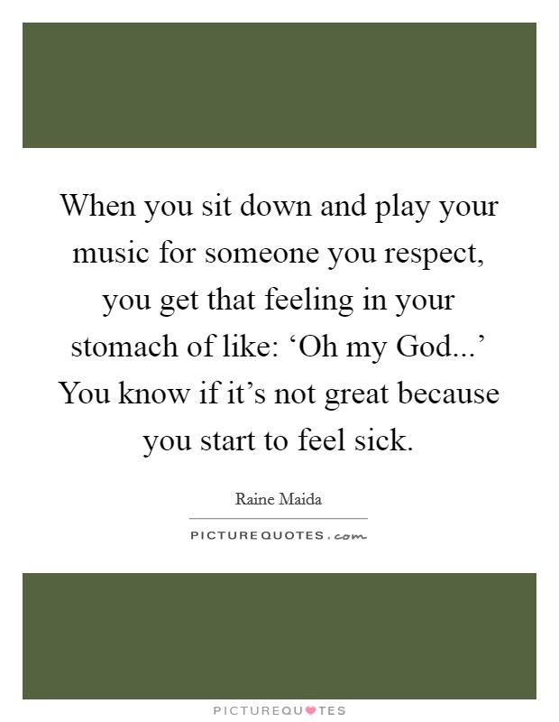 When you sit down and play your music for someone you respect, you get that feeling in your stomach of like: 'Oh my God...' You know if it's not great because you start to feel sick Picture Quote #1