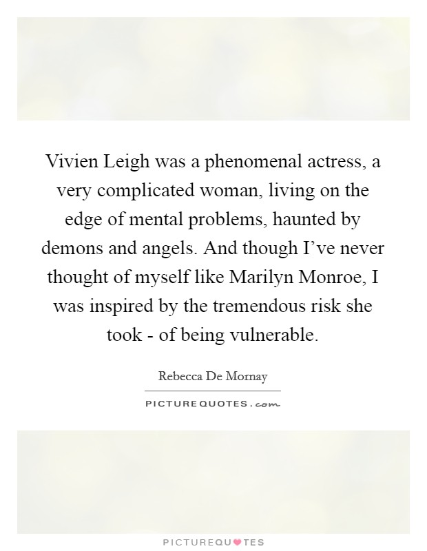 Vivien Leigh was a phenomenal actress, a very complicated woman, living on the edge of mental problems, haunted by demons and angels. And though I've never thought of myself like Marilyn Monroe, I was inspired by the tremendous risk she took - of being vulnerable Picture Quote #1