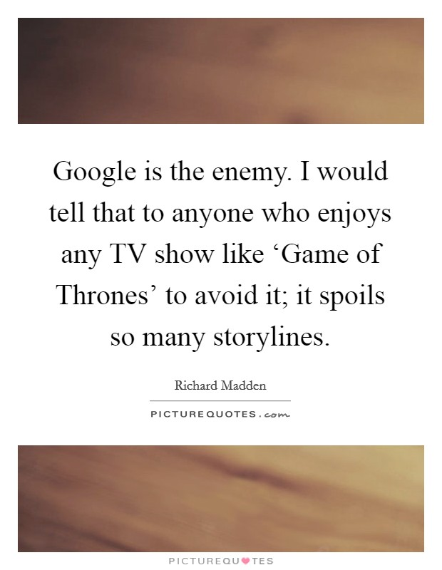 Google is the enemy. I would tell that to anyone who enjoys any TV show like 'Game of Thrones' to avoid it; it spoils so many storylines Picture Quote #1